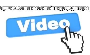 Лучшие бесплатные онлайн видеоредакторы на русском языке