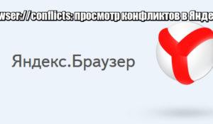 Browser://conflicts: просмотр конфликтов в Яндексе