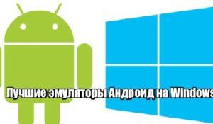 Лучшие эмуляторы Андроид на Windows