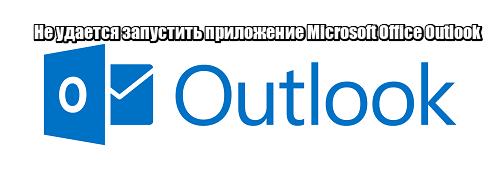 Не удается запустить приложение Microsoft Office Outlook: что делать?