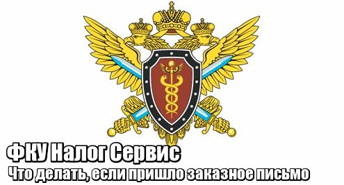 ФКУ Налог Сервис пришло заказное письмо: что делать, отзывы