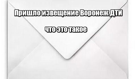 Пришло извещение Воронеж ДТИ: что это такое