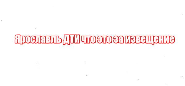 Ярославль ДТИ что это за извещение