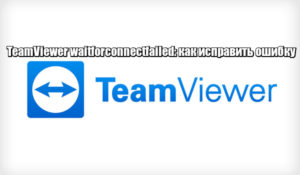 TeamViewer waitforconnectfailed: как исправить ошибку