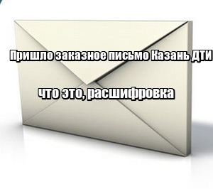 Пришло заказное письмо Казань ДТИ: что это, расшифровка