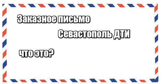 Заказное письмо Севастополь ДТИ: что это
