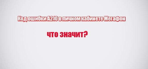 Код ошибки А210 в личном кабинете Мегафон: что значит