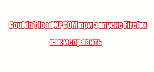 Couldn't load XPCOM при запуске Firefox: как исправить