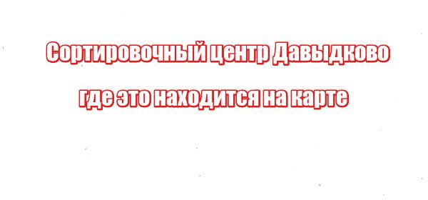 Сортировочный центр Давыдково: где это находится на карте