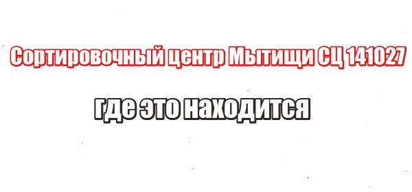 Сортировочный центр Мытищи СЦ 141027: где это находится