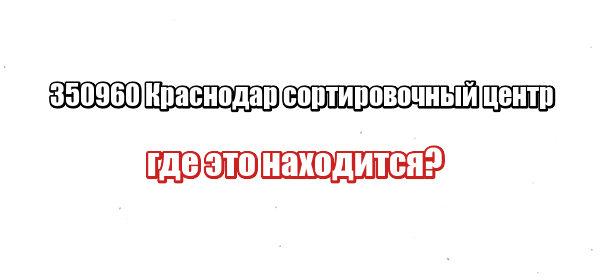 350960 Краснодар сортировочный центр где это находится