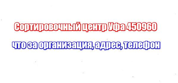Сортировочный центр Уфа 450960: что за организация, адрес, телефон